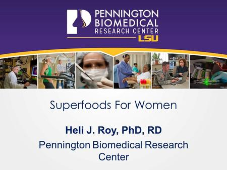Superfoods For Women Heli J. Roy, PhD, RD Pennington Biomedical Research Center.