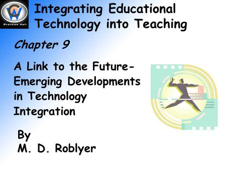 Integrating Educational Technology into Teaching Chapter 9 A Link to the Future- Emerging Developments in Technology Integration By M. D. Roblyer.