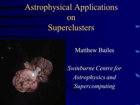 Astrophysical Applications on Superclusters Matthew Bailes Swinburne Centre for Astrophysics and Supercomputing.