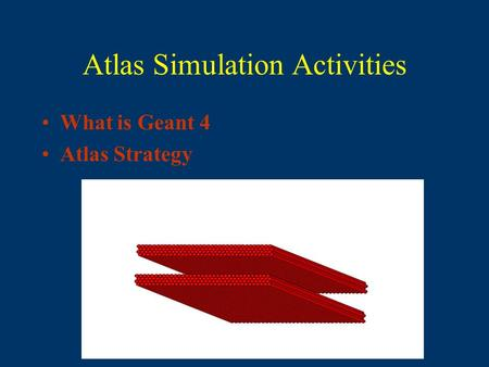 Atlas Simulation Activities What is Geant 4 Atlas Strategy.