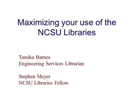 Maximizing your use of the NCSU Libraries Tamika Barnes Engineering Services Librarian Stephen Meyer NCSU Libraries Fellow.