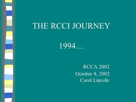 THE RCCI JOURNEY 1994… RCCA 2002 October 8, 2002 Carol Lincoln.