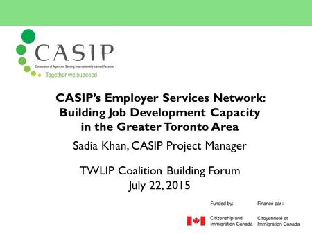 CASIP's Employer Services Network: Building Job Development Capacity in the Greater Toronto Area Sadia Khan, CASIP Project Manager TWLIP Coalition Building.