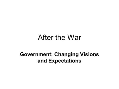 After the War Government: Changing Visions and Expectations.