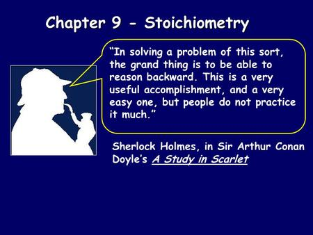 "Chapter 9 - Stoichiometry Sherlock Holmes, in Sir Arthur Conan Doyle's A Study in Scarlet ""In solving a problem of this sort, the grand thing is to be."