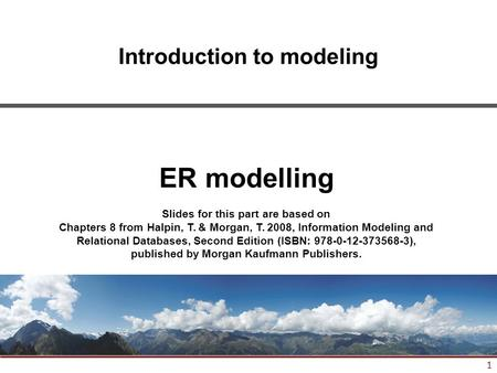 1 Introduction to modeling ER modelling Slides for this part are based on Chapters 8 from Halpin, T. & Morgan, T. 2008, Information Modeling and Relational.