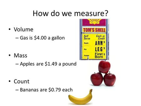 Volume – Gas is $4.00 a gallon Mass – Apples are $1.49 a pound Count – Bananas are $0.79 each How do we measure?
