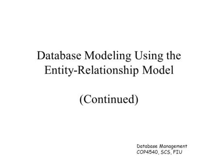 Database Management COP4540, SCS, FIU Database Modeling Using the Entity-Relationship Model (Continued)