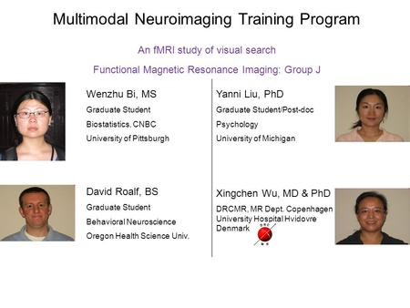 Multimodal Neuroimaging Training Program An fMRI study of visual search Functional Magnetic Resonance Imaging: Group J Wenzhu Bi, MS Graduate Student Biostatistics,