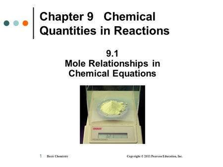 Basic Chemistry Copyright © 2011 Pearson Education, Inc. 1 Chapter 9 Chemical Quantities in Reactions 9.1 Mole Relationships in Chemical Equations.
