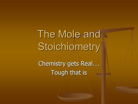 The Mole and Stoichiometry Chemistry gets Real…. Tough that is.