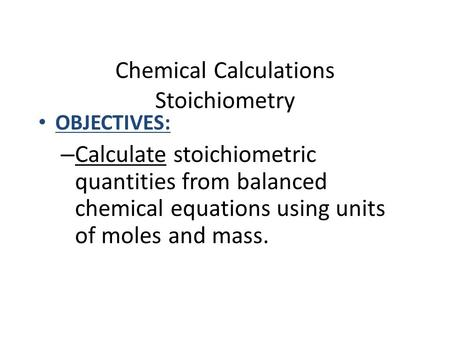 Chemical Calculations Stoichiometry OBJECTIVES: – Calculate stoichiometric quantities from balanced chemical equations using units of moles and mass.