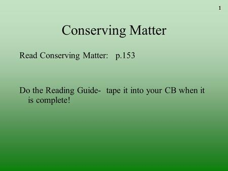 1 Conserving Matter Read Conserving Matter: p.153 Do the Reading Guide- tape it into your CB when it is complete!