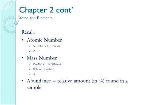 Chapter 2 cont' Atoms and Elements Recall: Atomic Number Number of protons Z Mass Number Protons + Neutrons Whole number A Abundance = relative amount.