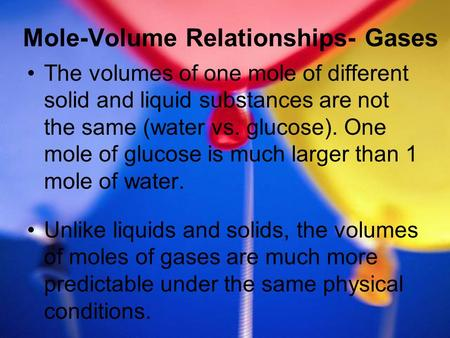 Mole-Volume Relationships- Gases The volumes of one mole of different solid and liquid substances are not the same (water vs. glucose). One mole of glucose.