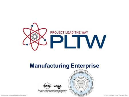 Manufacturing Enterprise © 2013 Project Lead The Way, Inc.Computer Integrated Manufacturing.