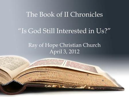 "The Book of II Chronicles ""Is God Still Interested in Us?"" Ray of Hope Christian Church April 3, 2012."