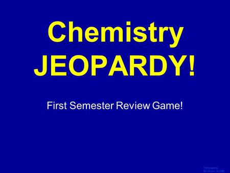 Template by Bill Arcuri, WCSD Click Once to Begin Chemistry JEOPARDY! First Semester Review Game!