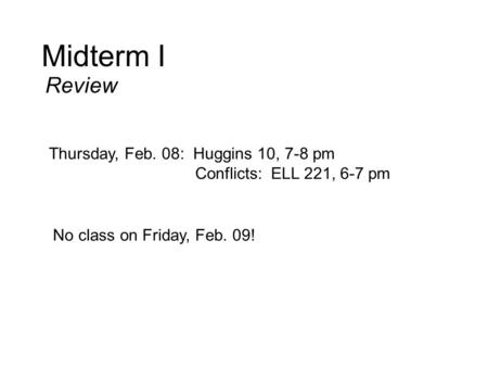 Midterm I Review Thursday, Feb. 08: Huggins 10, 7-8 pm Conflicts: ELL 221, 6-7 pm No class on Friday, Feb. 09!