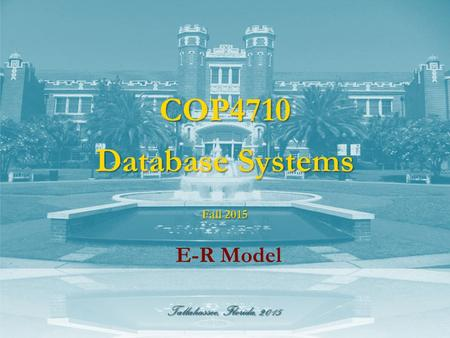 Tallahassee, Florida, 2015 COP4710 Database Systems E-R Model Fall 2015.