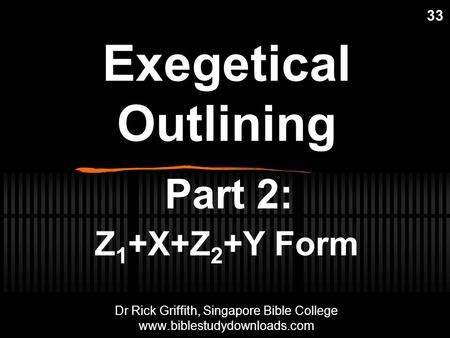 Exegetical Outlining Part 2: Z 1 +X+Z 2 +Y Form 33 Dr Rick Griffith, Singapore Bible College www.biblestudydownloads.com Dr Rick Griffith, Singapore Bible.