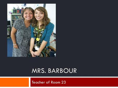 MRS. BARBOUR Teacher of Room 23. 25 years of teaching Taught 4-6 grade Schools taught at: Allegheny County, Tabernacle, Open Bible Went to Bob Jones University.