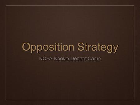 Opposition Strategy NCFA Rookie Debate Camp. Agenda ❖ A Brief Word on Trichotomy ❖ Basic Path to Winning ❖ Opposition Strategies by Position* ❖ Quick.