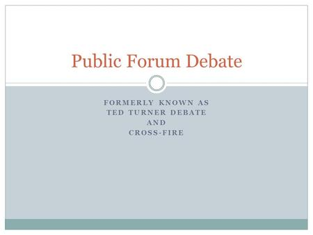 FORMERLY KNOWN AS TED TURNER DEBATE AND CROSS-FIRE Public Forum Debate.