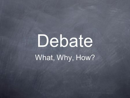 Debate What, Why, How?. What do you think debating is?