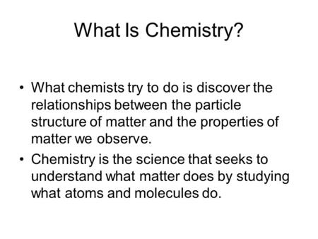 What Is Chemistry? What chemists try to do is discover the relationships between the particle structure of matter and the properties of matter we observe.