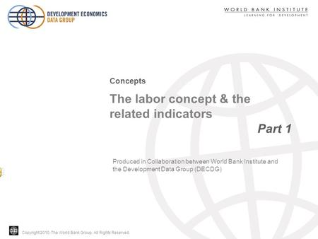 Copyright 2010, The World Bank Group. All Rights Reserved. The labor concept & the related indicators Part 1 Concepts Produced in Collaboration between.