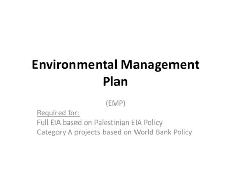 Environmental Management Plan (EMP) Required for: Full EIA based on Palestinian EIA Policy Category A projects based on World Bank Policy.