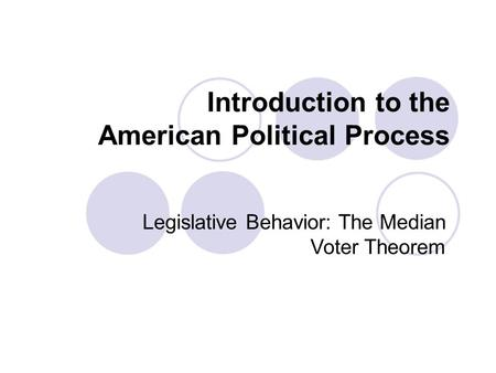 Introduction to the American Political Process Legislative Behavior: The Median Voter Theorem.