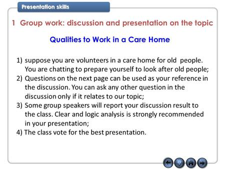 Presentation skills 1 Group work: discussion and presentation on the topic Qualities to Work in a Care Home 1)suppose you are volunteers in a care home.