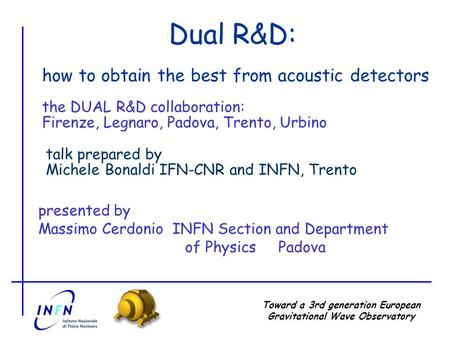 Toward a 3rd generation European Gravitational Wave Observatory Dual R&D: presented by Massimo Cerdonio INFN Section and Department of Physics Padova how.
