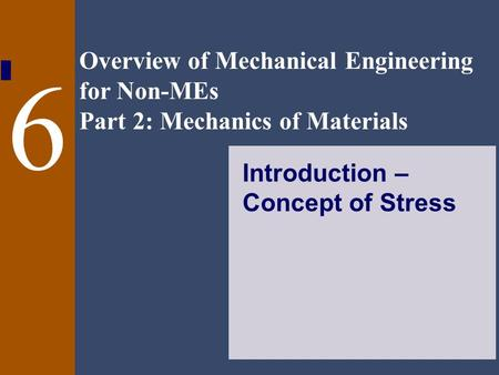 Overview of Mechanical Engineering for Non-MEs Part 2: Mechanics of Materials 6 Introduction – Concept of Stress.