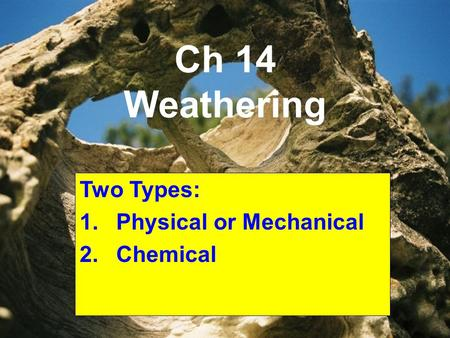 Ch 14 Weathering Two Types: 1.Physical or Mechanical 2.Chemical.