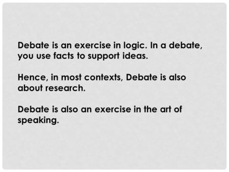 Debate is an exercise in logic. In a debate, you use facts to support ideas. Hence, in most contexts, Debate is also about research. Debate is also an.