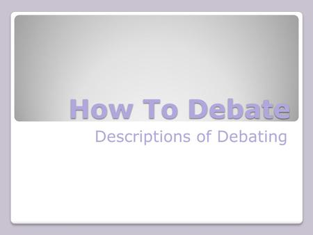 How To Debate Descriptions of Debating What is Debating? A debate is a structured argument. Two sides speak alternately for and against a particular.