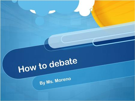 How to debate By Ms. Moreno.