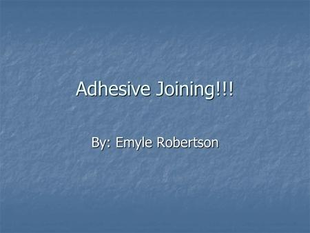 Adhesive Joining!!! By: Emyle Robertson. The Process An adhesive bonding is the process for making vehicle structures wherein a surface portion of an.