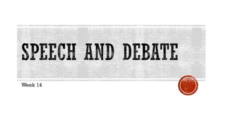 Week 14.  Tuesday:  Five 2-on-2 debates (20Ss)  Wednesday:  Three 2-on-2 debates (12Ss)  Grading:  First speakers: 1 st constructive (intro), 1.