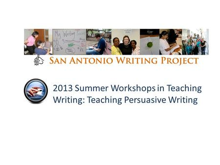 2013 Summer Workshops in Teaching Writing: Teaching Persuasive Writing.