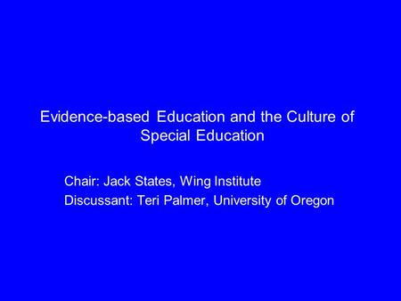 Evidence-based Education and the Culture of Special Education Chair: Jack States, Wing Institute Discussant: Teri Palmer, University of Oregon.