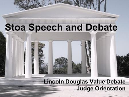 Stoa Speech and Debate Lincoln Douglas Value Debate Judge Orientation.