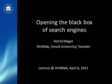Opening the black box of search engines Astrid Mager HUMlab, Umeå University/ Sweden HUMlab, April 6, 2011.