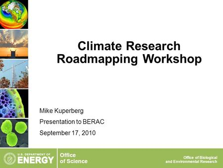 Office of Science Office of Biological and Environmental Research Climate Research Roadmapping Workshop Mike Kuperberg Presentation to BERAC September.