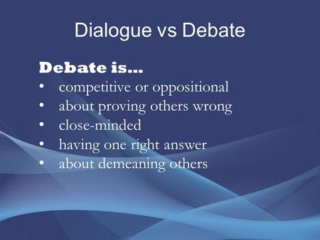 Dialogue vs Debate Debate is… competitive or oppositional about proving others wrong close-minded having one right answer about demeaning others.