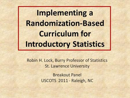 Implementing a Randomization-Based Curriculum for Introductory Statistics Robin H. Lock, Burry Professor of Statistics St. Lawrence University Breakout.