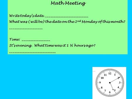 Math Meeting Write today's date. __________________________ What was (will be) the date on the 2 nd Monday of this month? ____________________ Time: _________________.